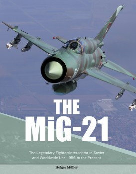 THE MIG-21<br><br> The Legendary Fighter/Interceptor in Russian and Worldwide Use, 1956 to the Present