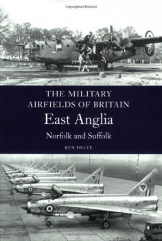 THE MILITARY AIRFIELDS OF BRITAIN<BR> <BR>  EAST ANGLIA: NORFOLK AND SUFFOLK